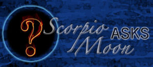 Scorpio Moon asks Sabrina Monarch