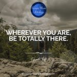 Wherever you are, be there totally. Eckhart Tolle
